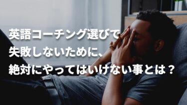 【厳禁】英語コーチング選びで失敗しないために、絶対にやってはいけない事とは?
